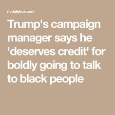 Trump's campaign manager says he 'deserves credit' for boldly going to talk to black people