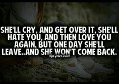 she'll cry, and get over it, she'll hate you, and then love you again, but one day she'll leave...and she won't come back