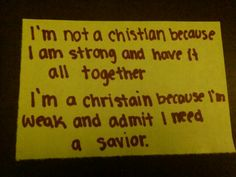 I'm a Christian because I'm weak and need to rely on Jesus our savior