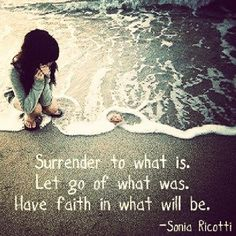 Surrender to what is. Let go of what was. Have faith in what will be. ~ Sonia Ricotti