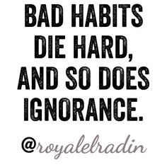 BAD HABITS  DIE HARD,  AND SO DOES  IGNORANCE.