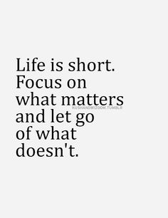Life is short. Focus on what matters and let go of what doesn't.