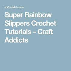 Super Rainbow Slippers Crochet Tutorials – Craft Addicts