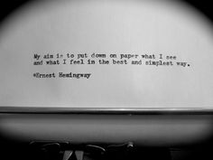 My aim is to put  down on paper what I see and what I feel in the best and simplest way.    Ernest Hemingway
