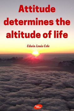 Attitude determines the altitude of life. ~ Edwin Louis Cole