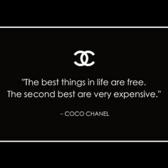 "{ ""The best things in life are free. The second best are very expensive."" - Coco Chanel }"