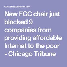 New FCC chair just blocked 9 companies from providing affordable Internet to the poor - Chicago Tribune