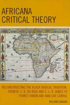 Africana Critical Theory: Reconstructing the Radical Tradition, from W.E.B. Du Bois and C.L.R. James to Fra...