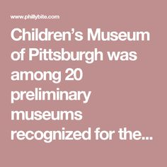 Children's Museum of Pittsburgh was among 20 preliminary museums recognized for the engaging, interactive experiences by a panel of family travel experts. USA Today then invited readers and families across the country to weigh in with their online votes. Of the initial 20 museums chosen in January, Children's Museum of Pittsburgh faced formidable competition, ranking with the likes of The Children's Museum of Indianapolis, The Children's Museum of Houston, The Strong Museum of Play…