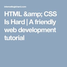 HTML & CSS Is Hard | A friendly web development tutorial