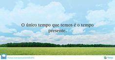 O único tempo que temos é o tempo presente. #Reflexões #Conselhos #pensamentododia