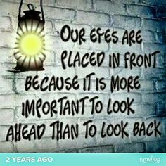 Our eyes are plaed in front because it is more important to look ahead than to look back.
