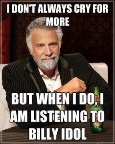 I don't always cry for more  But when I do, I am listening to Billy Idol