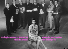 Helen Gurley Brown- A single woman is known by what she does not by whom she belongs to.