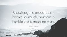 "William Cowper Quote: ""Knowledge is proud that it knows so much; wisdom is humble that it knows no more."""