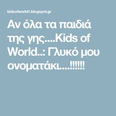 Αν όλα τα παιδιά της γης....Kids of World..: Γλυκό μου ονοματάκι....!!!!!!