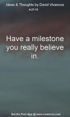 """April 27th 2015 Idea, """"Have a milestone you really believe in."""" https://www.youtube.com/watch?v=DQ7ECIcqI_Y"""