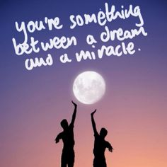 You're something between a dream and a miracle