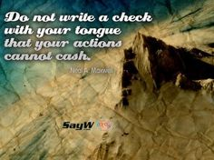 Do not write a check with your tongue that your actions cannot cash. – Neal A. Maxwell