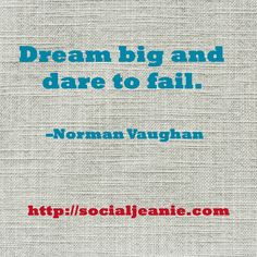 Dream big and dare to fail. –Norman Vaughan