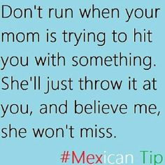 Mexican  mothers..... So true! Her chancla would go around the hallway! Lol