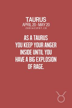 As a Taurus you keep your anger inside until you have a big explosion of rage