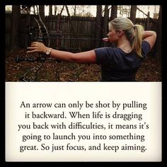 an arrow can only be shot by pulling backward.....when life is dragging you back with difficulties it means its going to launch you into something great. so just focus and keep aiming
