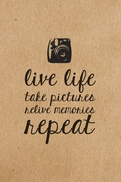 Live life. Take pictures. Relive memories. Repeat.