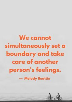 """""""We cannot simultaneously set a boundary and take care of another person's feelings."""" — Melody Beattie"""