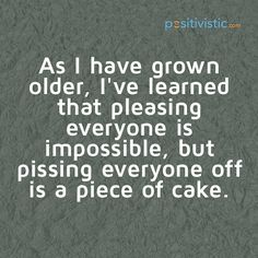 quote on pissing everyone off: quote old grow pearning pleasing impossible annoying easy funny