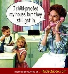 I child-proofed my house but they still get in. - http://www.rudequote.com/i-child-proofed-my-house-but-they-still-get-in/