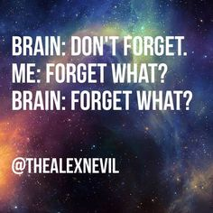 Brain: Don't forget. Me: Forget what? Brain: Forget what?