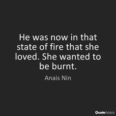 """""""He was now in that state of fire that she loved. She wanted to be burnt."""""""