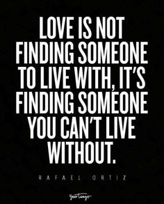 """""""Love is not finding someone to live with, it's finding someone you can't live without."""" — Rafael Ortiz"""