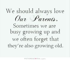 We should always love our parents. Sometimes we are busy growing up and we often forget that they're also growing old. Picture Quote #1