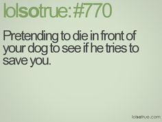 I do this to see what my dog would do.. He just runs and gets a toy..lol