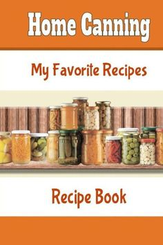 Home Canning My Favorite Recipes Recipe Book: Blank Recipe Book To Make Your Own Cookbook