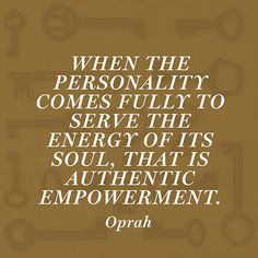 """""""When the personality comes fully to serve the energy of its soul, that is authentic empowerment."""" — Oprah"""
