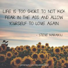 Life is too short to not kick fear in the ass and allow yourself to love again. - Steve Maraboli #quote