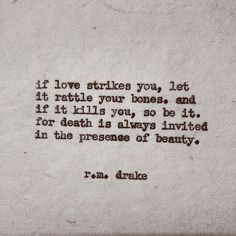 RM Drake -  'If love strikes you, let it rattle your bones, and if it kills you, so be it. For death is always invited in the presence of beauty.'