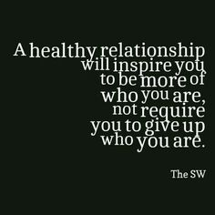 A healthy relationship will inspire you to be more of who you are, not require you to give up who you are.