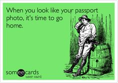 When you look like your passport photo, it's time to go home.
