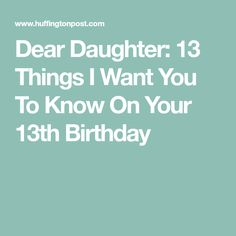 Dear Daughter 13 Things I Want You To Know On Your 13th Birthday