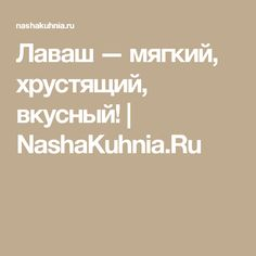 Лаваш — мягкий, хрустящий, вкусный! | NashaKuhnia.Ru