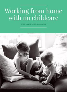 Tips for self-employment / working from home with no childcare in place – Sorry About The Mess