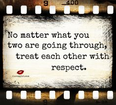 No matter what you two are going through, treat each other with respect. - Relationship quote.