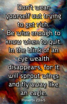 Don't wear yourself out trying to get rich. Be wise enough to know when to quit. In the blink of an eye wealth disappears, for it will sprout wings and fly away like an eagle. Proverbs - https:// Prayer Scriptures, Faith Prayer, Bible Verses Quotes, Faith Quotes, Wisdom Quotes, Wisdom Scripture, Proverbs 23, Inspirational Verses, Bible Knowledge