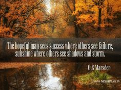 """""""The hopeful man sees success where others see failure, sunshine where others see shadow and storm"""" - O.S Marden ...Free Facebook Timeline Covers With Great Daily Inspirational Quotes.. Discover the strangest inspirational success secret of Oprah Winfrey here:-  http://www.thesecretlaw.tv/go/facebook-friend"""