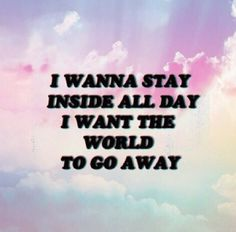 i want the world to go away.