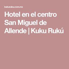Hotel en el centro San Miguel de Allende   Kuku Rukú
